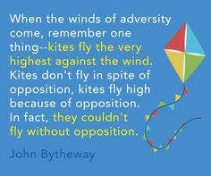 """""""When the winds of adversity come, remember one thing--kites fly the very highest against the wind. Kites don't fly in spite of opposition, kites fly high because of opposition. In fact, they couldn't fly without opposition."""" -John Bytheway"""