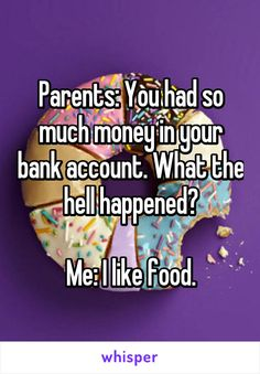 Parents: You had so much money in your bank account. What the hell happened?  Me: I like food.