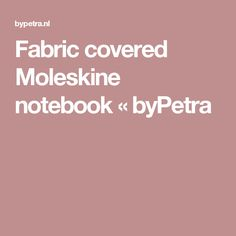 Fabric covered Moleskine notebook « byPetra