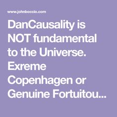 DanCausality is NOT fundamental to the Universe. Exreme Copenhagen or Genuine Fortuitousness Philosophy Of Science, Copenhagen, Universe, Cosmos, Space, The Universe
