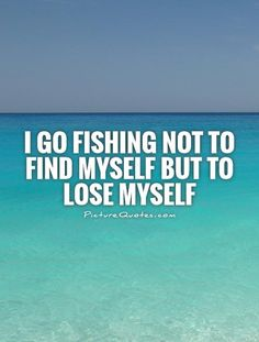 I go fishing not to find myself but to lose myself. Picture Quotes.