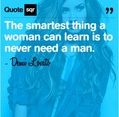 The smartest thing a woman can learn is to never need a man.  - Demi Lovato #quotesqr   #quotes #celebrityquotes