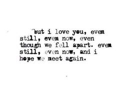 But I love you, even still, even now, even though we fell apart. Even still, even now, and I hope we meet again.