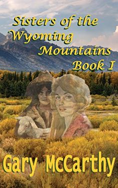 Sisters Of The Wyoming Mountains: Book I (Sisters of Wyoming 1) Sisters Of Wyoming, Gary McCarthy - Amazon.com
