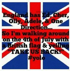 Well it's July 4th. Time to get my Union Jack sign and start yelling Take us back.! :)