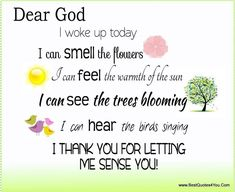 Dear God; I woke up today, I can smell the flowers. I can feel the warmth of the sun. I can see the trees blooming. I can hear the birds singing. Thank you for letting me sense you.