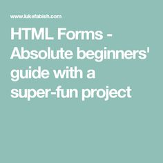 HTML Forms - Absolute beginners' guide with a super-fun project