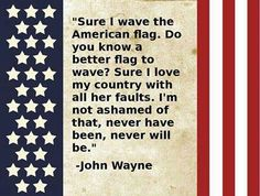 """Sure I wave the American flag. Do you know a better flag to wave? Sure I love my country with all her faults. I'm not ashamed of that, never have been, never will be."" John Wayne #wisdom"