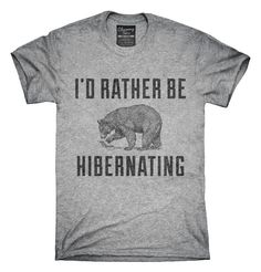 """You can order this """"I'd Rather Be Hibernating"""" t-shirt on several different sizes, colors, and styles of shirts including short sleeve shirts, hoodies, and tank tops. Each shirt is digitally printed when ordered, and shipped from Northern California."""