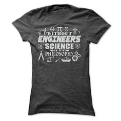 WITHOUT ENGINEERS SCIENCE IS JUST PHILOSOPHY T SHIRTS T-Shirt Hoodie Sweatshirts ooi. Check price ==► http://graphictshirts.xyz/?p=40140