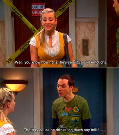 Thats because he drinks too much soy milk! - Sheldon Cooper 3 The Big Bang Theory