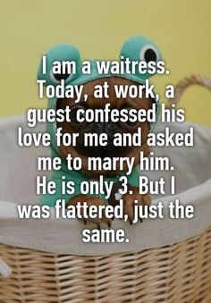 I am a waitress.  Today, at work, a guest confessed his love for me and asked me to marry him.  He is only 3. But I was flattered, just the same.