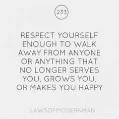 respect yourself enough to walk away from anyone or anything that no longer serves you, grows you, or makes you happy.