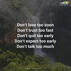 Don't love too soon Don't trust too fast Don't quit too early Don't expect too early Don't talk too much.