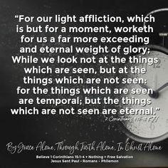"""""""For our light affliction, which is but for a moment, worketh for us a far more exceeding and eternal weight of glory; While we look not at the things which are seen, but at the things which are not seen: for the things which are seen are temporal; but the things which are not seen are eternal.""""  2 Corinthians 4:17-18 KJV ✞Grace and peace in Christ!"""