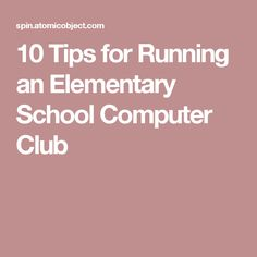 10 Tips for Running an Elementary School Computer Club