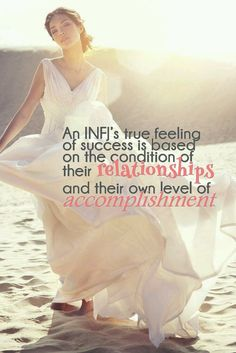 INFJ's true feeling of success is based on the condition of their relationships and their own level of accomplishment