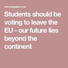 Students should be voting to leave the EU - our future lies beyond the continent Continents, Students, Education, Future, Self, Future Tense, Onderwijs, Learning