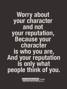 Worry About Your Character Not Your Reputation