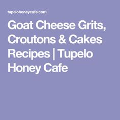 Goat Cheese Grits, Croutons & Cakes Recipes | Tupelo Honey Cafe
