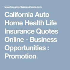 California Auto Home Health Life Insurance Quotes Online - Business Opportunities  : Promotion