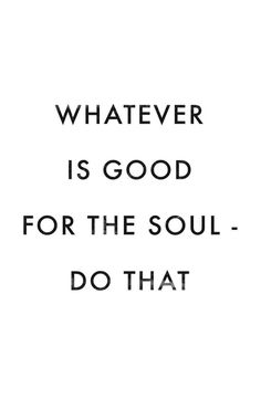 Whatever is good for the soul - do that.