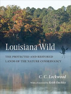 """The Nature Conservancy of Louisiana protects and maintains more than 285,000 acres within the state. Now, renowned Louisiana nature photographer C.C. Lockwood celebrates those unique habitats in photos and text in """"Louisiana Wild, The Protected and Restored Lands of The Nature Conservancy,"""" published by LSU Press."""