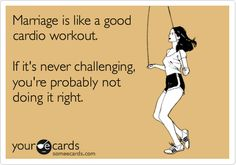 someecards.com - Marriage is like a good cardio workout. If it's never challenging, you're probably not doing it right.