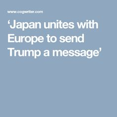 'Japan unites with Europe to send Trump a message'