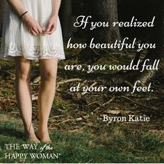 If you realized how beautiful you are, you would fall at your own feet -Byron Katie