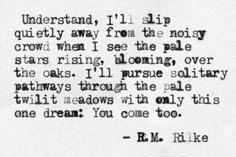 """with only this one dream: You come too"" -R.M.Rilke"