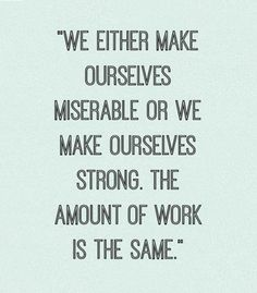 We either make ourselves miserable or strong, the amount of work is the same
