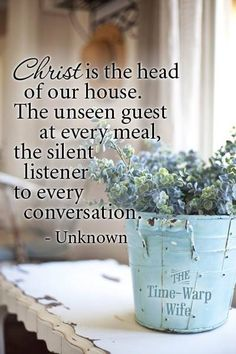 ~ Christ is the Head of our home ~ the unseen Guest at every meal ~ and the silent listener to every conversation ~**Christian quotes**