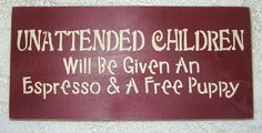 Wooden Sign UNATTENDED CHILDREN Will Be Given An Espresso and A Free Puppy You Pick Colors. $12.00, via Etsy.