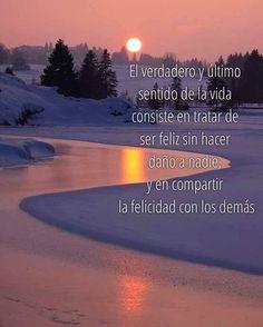 El verdadero y último sentido de la vida consisten tratar de ser feliz sin hacer daño a nadie, y en compartir la felicidad con los demás.