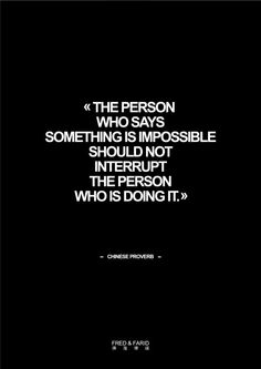 """""""The person who says something is impossible should not interrupt the person who is doing it."""" - Chinese proverb"""
