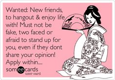 Wanted: New friends, to hangout & enjoy life with! Must not be fake, two faced or afraid to stand up for you, even if they dont.