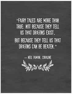 "Fairy Tales are more than true: not because they tell us that dragons exist, but because they tell us that dragons can be beaten."" - Neil Gaiman"