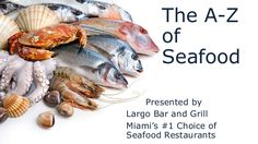 The A-Z of Seafood Presented by Largo Bar and Grill Miami's #1 Choice of Seafood Restaurants