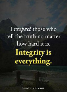 Integrity Quotes I respect those who tell the truth no matter how hard it is. Integrity is everything