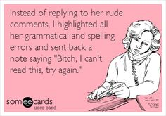 Funny Workplace Ecard: Instead of replying to her rude comments, I highlighted all her grammatical and spelling errors and sent back a note saying 'Bitch, I can't read this, try again.'