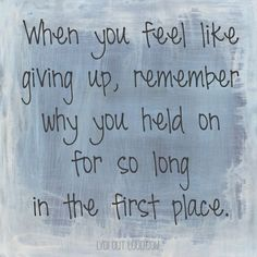When you feel like giving up, remember why you held on for so long in the first time. thedailyquotes.com