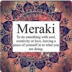 """hellas-inhabitants: """" Meraki [may-rah-kee] (adjective) This is a word that modern Greeks often use to describe doing something with soul, creativity, or love — when you put """"something of yourself"""". Love And Light, Peace And Love, Daily Motivational Quotes, Inspirational Quotes, Greek Words, Mindful Living, Spiritual Inspiration, New Words, Beautiful Words"""