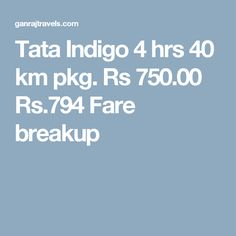 Tata Indigo 4 hrs 40 km pkg. Rs 750.00  Rs.794  Fare breakup