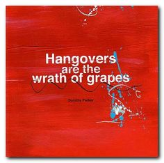 Hangovers are the wrath of grapes.