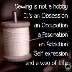 Sewing is not a hobby. It's an obsession, an occupation, a fascination, an…
