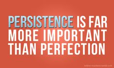 Persistence is not only better than perfection, it's more sane, More healthy for you, more feasible and makes your family (and yourself) far more happier.