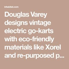 Douglas Varey designs vintage electric go-karts with eco-friendly materials like Xorel and re-purposed products.