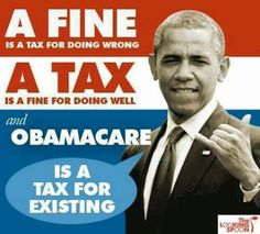 A fine is a tax for doing wrong. A tax is fine for doing well. Obamacare is a tax for existing.