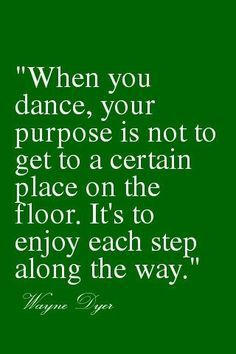When you dance, your purpose is not to get to a certain place on the floor.  It's to enjoy each step along the way.   (Good words to keep telling the little)